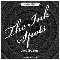 Am I Too Late — The Ink Spots