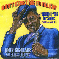 Don't Start Me To Talkin' — John Sinclair and His Blues Scholars