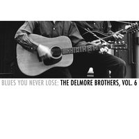 Blues You Never Lose: The Delmore Brothers, Vol. 6 — The Delmore Brothers
