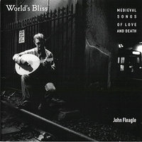 Worlds Bliss - Medieval Songs of Love and Death — John Fleagle