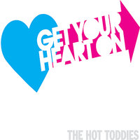 Get Your Heart On — The Hot Toddies