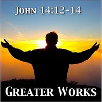 John 14:12-14 Greater Works — Katherine Abbot