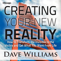 Creating Your New Reality (How to Transform the Invisible to the Visible and Get What You Want) [Eight Messages] — Dave Williams