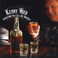 Every Time You Call Me, Whiskey — Kenny Wier