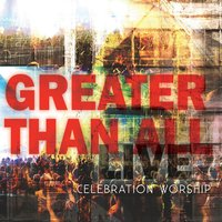 Greater Than All — Celebration Worship