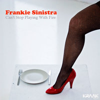 Can't stop playing with fire — Frankie Sinistra