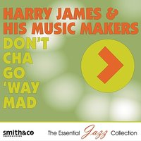 Don't Cha Go 'Way Mad — Harry James & His Music Makers