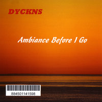 Dyckns - Ambiance Before I Go — Bill Dyckns