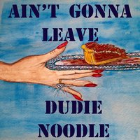 Ain't Gonna Leave — Dudie Noodle