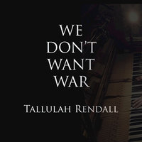 We Don't Want War — Tallulah Rendall