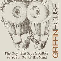 The Guy That Says Goodbye to You Is out of His Mind — Griffin House
