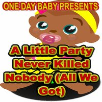 A Little Party Never Killed Nobody (All We Got) — One Day Baby