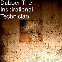 Work With Whatcha Got — Dubber The Inspirational Technician