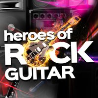 Heroes of Rock Guitar — Classic Rock Heroes, Best Guitar Songs, The Rock Masters, Classic Rock Heroes|Best Guitar Songs|The Rock Masters