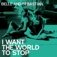 I Want The World To Stop — Belle & Sebastian