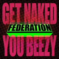 Get Naked You Beezy — Federation