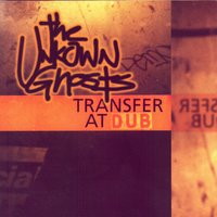 Transfer At Dub — The Unknown Ghosts