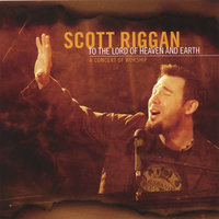 To The Lord of Heaven & Earth: a concert of worship — Scott Riggan