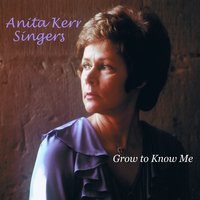 Grow to Know Me — The Anita Kerr Singers