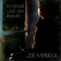 I'm Gonna Love You Anyway — Joe Merrick