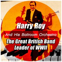 The Great British Band Leader of Wwii — Harry Roy and His Ballroom Orchestra
