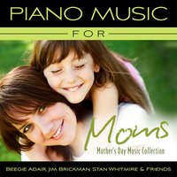 Piano Music For Moms - Mother's Day Music Collection — Beegie Adair, Stan Whitmire, Jim Brickman