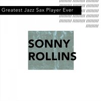 Greatest Jazz Sax Player Ever — Sonny Rollins