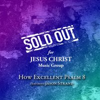 How Excellent Psalm 8 — Sold out for Jesus Christ Music Group, Jason Strand