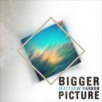 Bigger Picture - EP (Re-Release) — Matthew Parker