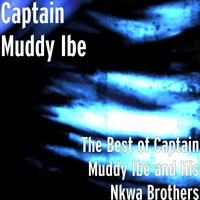 The Best of Captain Muddy Ibe and His Nkwa Brothers — Captain Muddy Ibe, His Nkwa Brothers
