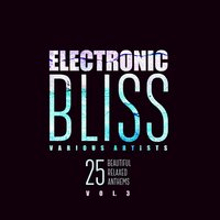 Electronic Bliss (25 Beautiful Relaxed Anthems), Vol. 3 — сборник