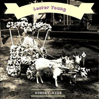 Sunday Ride — Lester Young & King Cole Trio, Dickie Wells & his Orchestra, Lester Young Quartet, Kansas City Seven