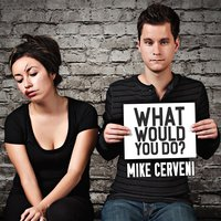 What Would You Do? — Mike Cerveni