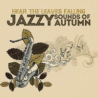 Hear The Leaves Falling: Jazzy Sounds Of Autumn — сборник