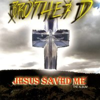 Jesus Saved Me — BROTHER D