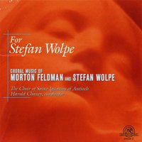 For Stefan Wolpe: Choral Music of Morton Feldman and Stefan Wolpe — Choir of St. Ignatius of Antioch