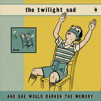 And She Would Darken the Memory — The Twilight Sad