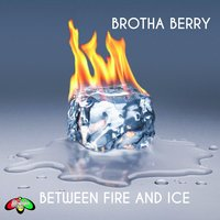 Between Fire and Ice — Brotha Berry
