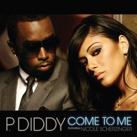 Come To Me — P. Diddy, P. Diddy featuring Nicole Scherzinger, P. Diddy Feat. Nicole Scherzinger