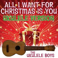 All I Want for Christmas Is You — The Ukulele Boys
