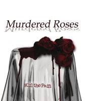 Kill the Pain — Murdered Roses