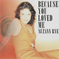 Because You Loved Me — Suzann Rye
