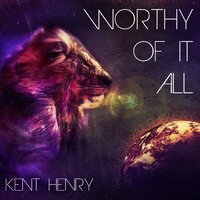 Worthy of It All — Kent Henry
