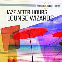 Music & Highlights: Jazz After Hours - Lounge Wizards — сборник