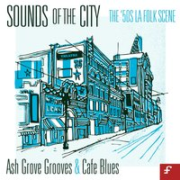 Sounds of the City, The '50s La Folk Scene - Ash Grove Grooves and Café Blues — сборник