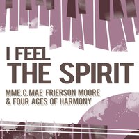 I Feel the Spirit — Mme. C. Mae Frierson Moore & Four Aces Of Harmony