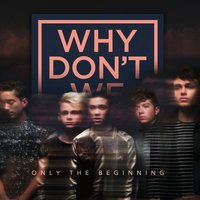 Only The Beginning — Why Don't We