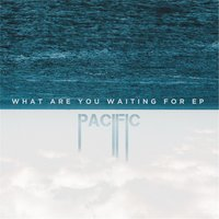 What Are You Waiting For - EP — Pacific