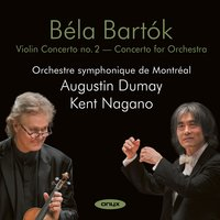 Bartók: Violin Concerto No. 2 & Concerto for Orchestra — Бела Барток, Kent Nagano, Orchestre Symphonique De Montreal, Augustin Dumay, Augustin Dumay & Kent Negano