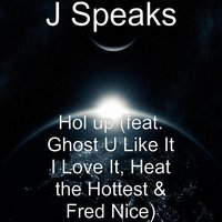 Hol up — Ghost u like it i love it, J Speaks, Fred Nice, Heat the Hottest